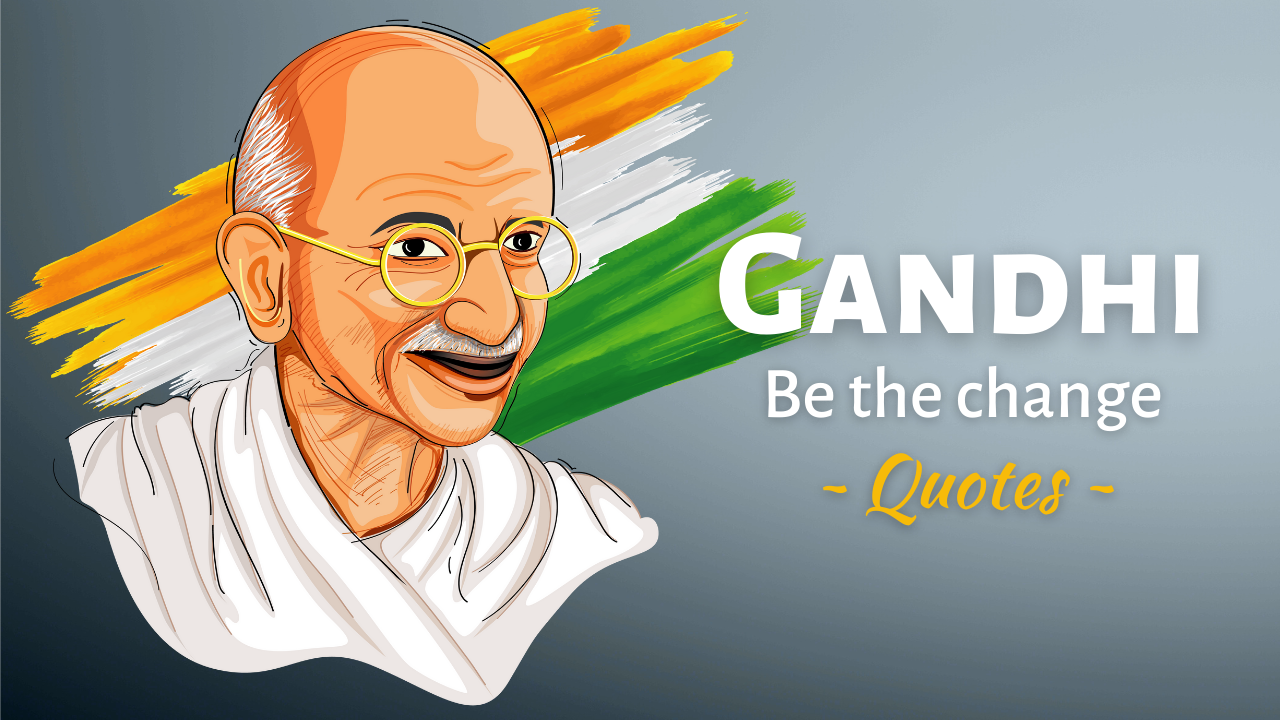 Be the Change - Indian Leader Mahatma Gandhi Quotes